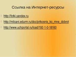 Ссылка на Интернет-ресурсы http://fotki.yandex.ru http://milcani.edurm.ru/doc