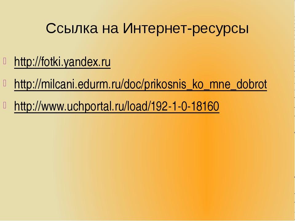Ссылка на Интернет-ресурсы http://fotki.yandex.ru http://milcani.edurm.ru/doc...