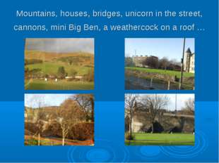 Mountains, houses, bridges, unicorn in the street, cannons, mini Big Ben, a w