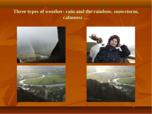 Three types of weather: rain and the rainbow, snowstorm, calmness …
