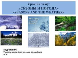Урок на тему: «СЕЗОНЫ И ПОГОДА» «SEASONS AND THE WEATHER» Подготовил: Учитель