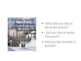 What did you like to do at the lesson? Did you like to recite the poem? Did