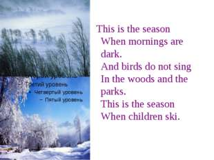 This is the season When mornings are dark. And birds do not sing In the wood