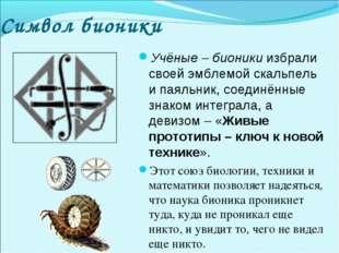 Символ бионики Учёные – бионики избрали своей эмблемой скальпель и паяльник,