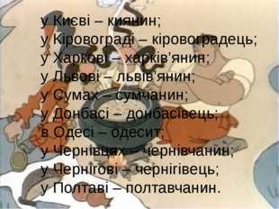у Києві – киянин; у Кіровограді – кіровоградець; у Харкові – харків'янин; у Л