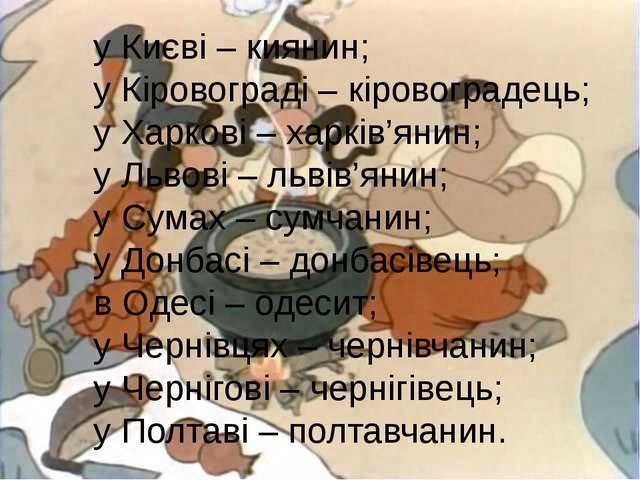 у Києві – киянин; у Кіровограді – кіровоградець; у Харкові – харків'янин; у Л...