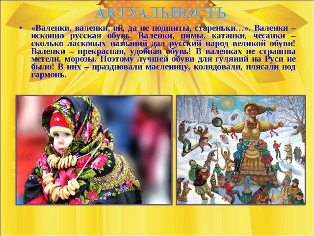 «Валенки, валенки, ой, да не подшиты, стареньки…». Валенки – исконно русская...