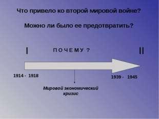 I II 1914 - 1939 - 1918 1945 Мировой экономический кризис П О Ч Е М У ? Что п