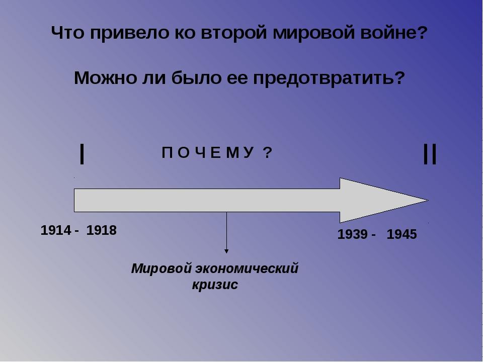 I II 1914 - 1939 - 1918 1945 Мировой экономический кризис П О Ч Е М У ? Что п...