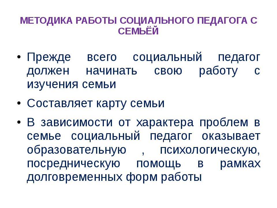 МЕТОДИКА РАБОТЫ СОЦИАЛЬНОГО ПЕДАГОГА С СЕМЬЁЙ Прежде всего социальный педагог...