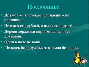 Пословицы: Дружба – что стекло: сломаешь – не починишь. Не имей сто рублей, а