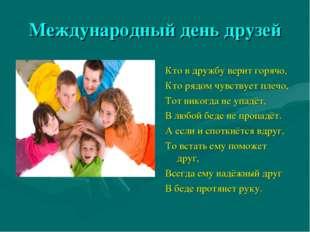 Международный день друзей Кто в дружбу верит горячо, Кто рядом чувствует плеч