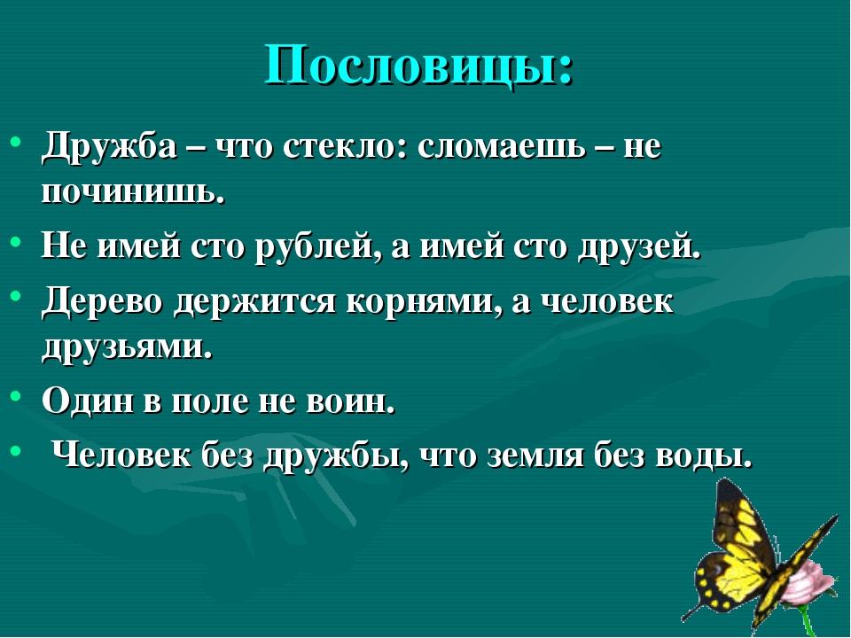 Пословицы: Дружба – что стекло: сломаешь – не починишь. Не имей сто рублей, а...