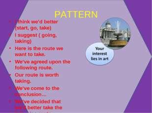 PATTERN I think we'd better (start, go, take) I suggest ( going, taking) Here