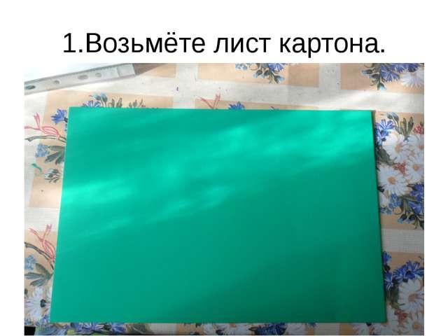 1.Возьмёте лист картона.