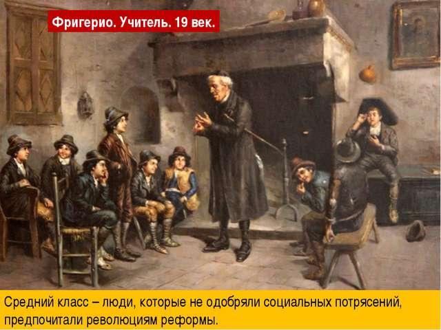 Фригерио. Учитель. 19 век. Средний класс – люди, которые не одобряли социальн...