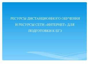 РЕСУРСЫ ДИСТАНЦИОННОГО ОБУЧЕНИЯ И РЕСУРСЫ СЕТИ «ИНТЕРНЕТ» ДЛЯ ПОДГОТОВКИ К ЕГЭ