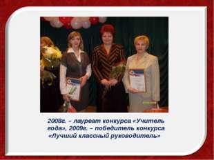 2008г. – лауреат конкурса «Учитель года», 2009г. – победитель конкурса «Лучш