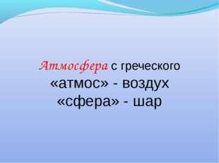 Атмосфера с греческого «атмос» - воздух «сфера» - шар