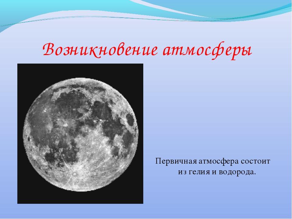Возникновение атмосферы Первичная атмосфера состоит из гелия и водорода.