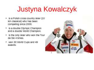 Justyna Kowalczyk is a Polish cross country skier (10 km classical) who has b