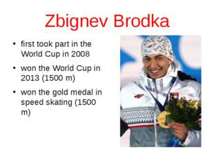 Zbignev Brodka first took part in the World Cup in 2008 won the World Cup in