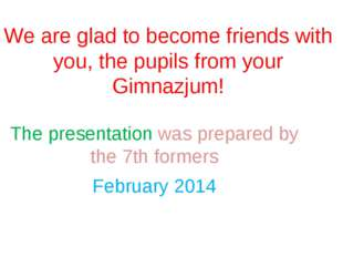 We are glad to become friends with you, the pupils from your Gimnazjum! The p