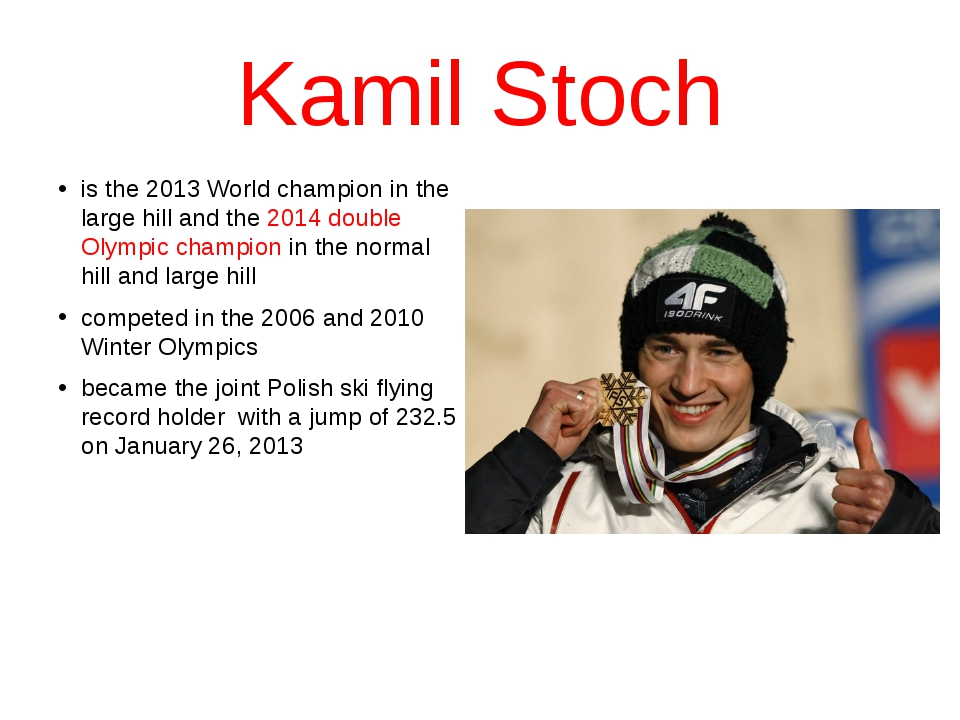 Kamil Stoch is the 2013 World champion in the large hill and the 2014 double...