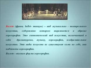 Балет (франц. ballet- танцую) – вид музыкально - театрального искусства, сод