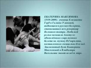 ЕКАТЕРИНА МАКСИМОВА (1939-2009)- ученица Елизаветы Герд и Галины Улановой, вы