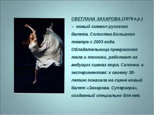 СВЕТЛАНА ЗАХАРОВА (1979 г.р.) – новый символ русского балета. Солистка Большо