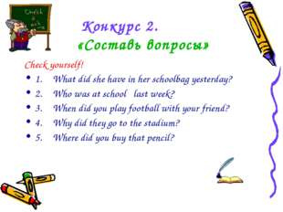 Конкурс 2. «Составь вопросы» Check yourself! 1.What did she have in her scho