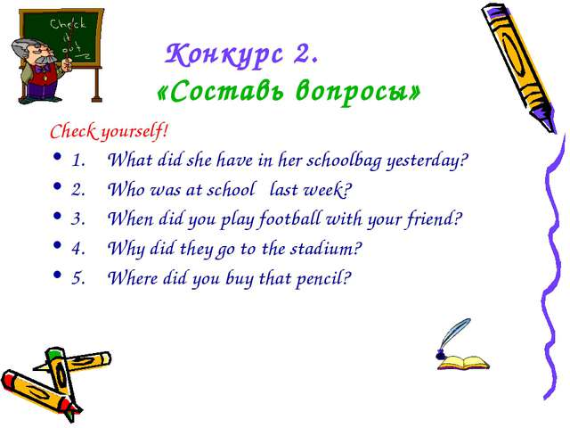 Конкурс 2. «Составь вопросы» Check yourself! 1.What did she have in her scho...