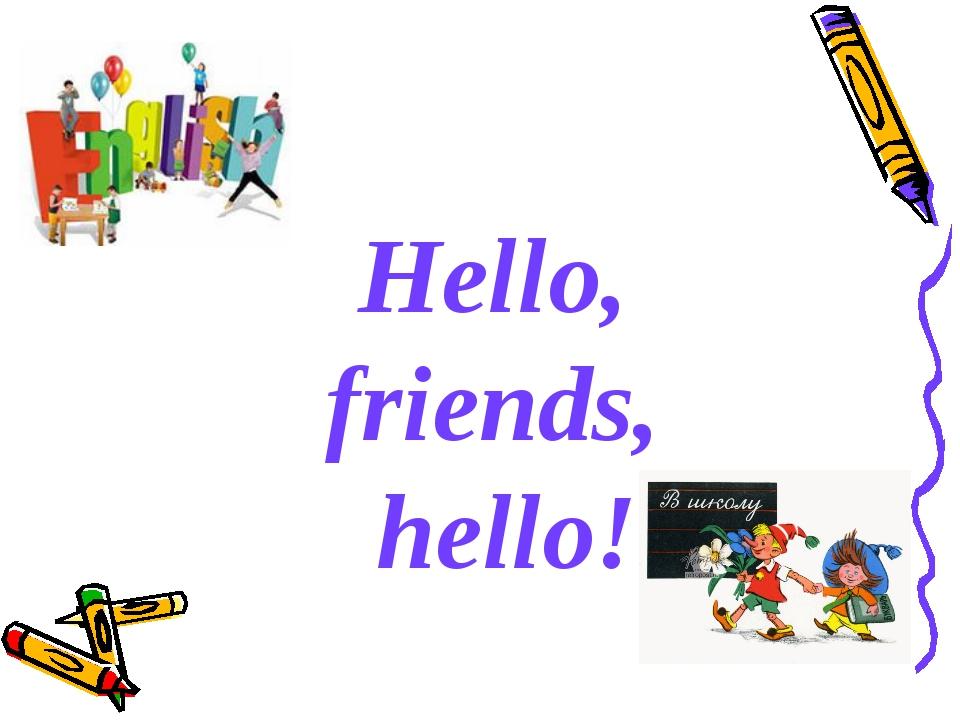 Hello, friends, hello!