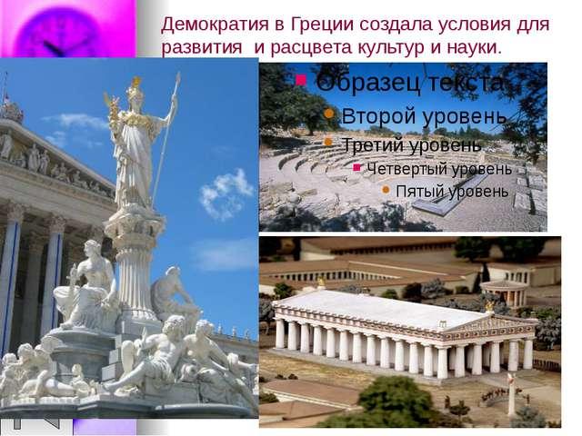 Демократия в Греции создала условия для развития и расцвета культур и науки.