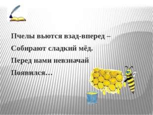 Пчелы вьются взад-вперед – Собирают сладкий мёд. Перед нами невзначай Появил