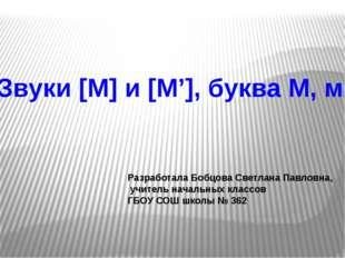 Звуки [М] и [М'], буква М, м Разработала Бобцова Светлана Павловна, учитель н