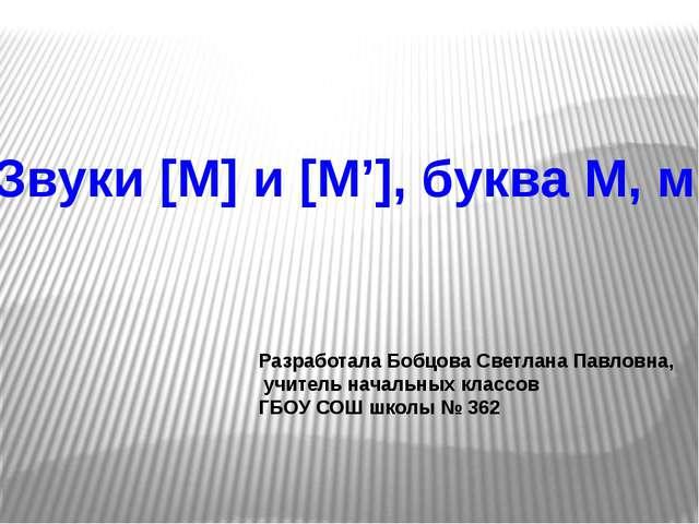 Звуки [М] и [М'], буква М, м Разработала Бобцова Светлана Павловна, учитель н...