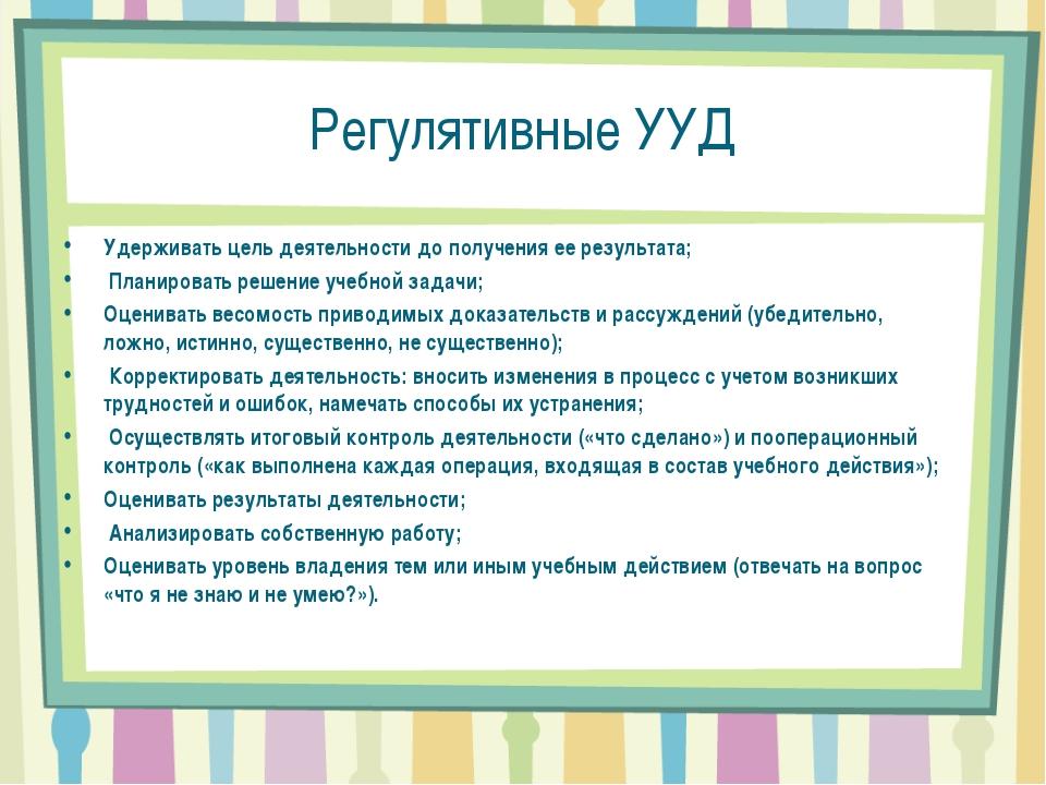 Регулятивные УУД Удерживать цель деятельности до получения ее результата; Пла...