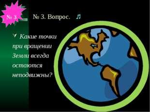 № 3. Вопрос. ♫ Какие точки при вращении Земли всегда остаются неподвижны? № 3