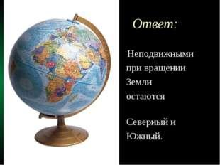 Ответ: Неподвижными при вращении Земли остаются полюса: Северный и Южный.