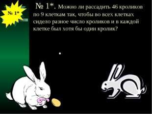 № 1*. Можно ли рассадить 46 кроликов по 9 клеткам так, чтобы во всех клетках