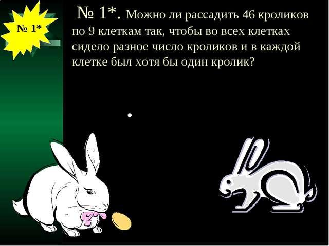 № 1*. Можно ли рассадить 46 кроликов по 9 клеткам так, чтобы во всех клетках...