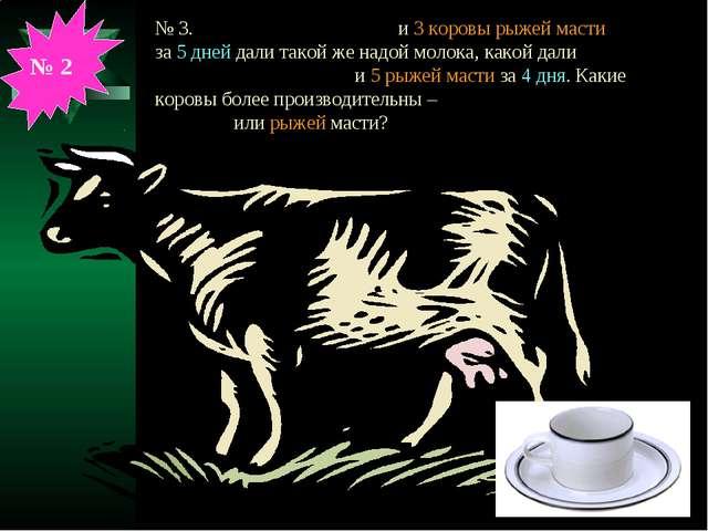 № 3. 4 коровы чёрной масти и 3 коровы рыжей масти за 5 дней дали такой же над...