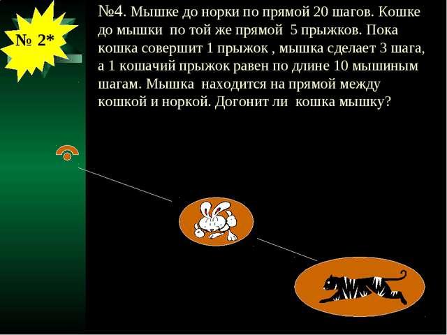 №4. Мышке до норки по прямой 20 шагов. Кошке до мышки по той же прямой 5 прыж...