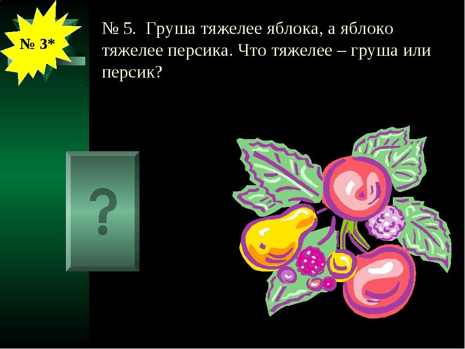 № 5. Груша тяжелее яблока, а яблоко тяжелее персика. Что тяжелее – груша или...