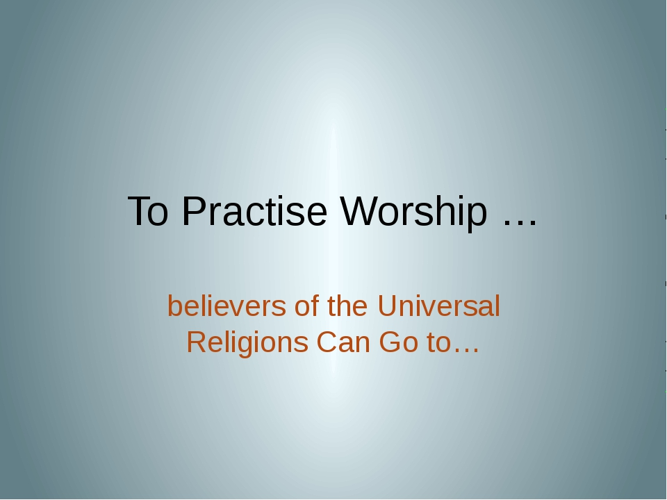 To Practise Worship … believers of the Universal Religions Can Go to…