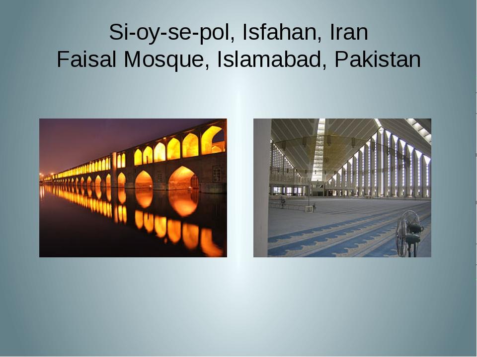 Si-oy-se-pol, Isfahan, Iran Faisal Mosque, Islamabad, Pakistan