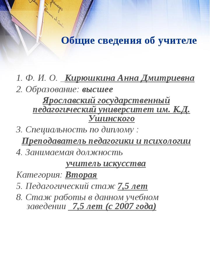 Общие сведения об учителе 1. Ф. И. О. _Кирюшкина Анна Дмитриевна 2. Образова...