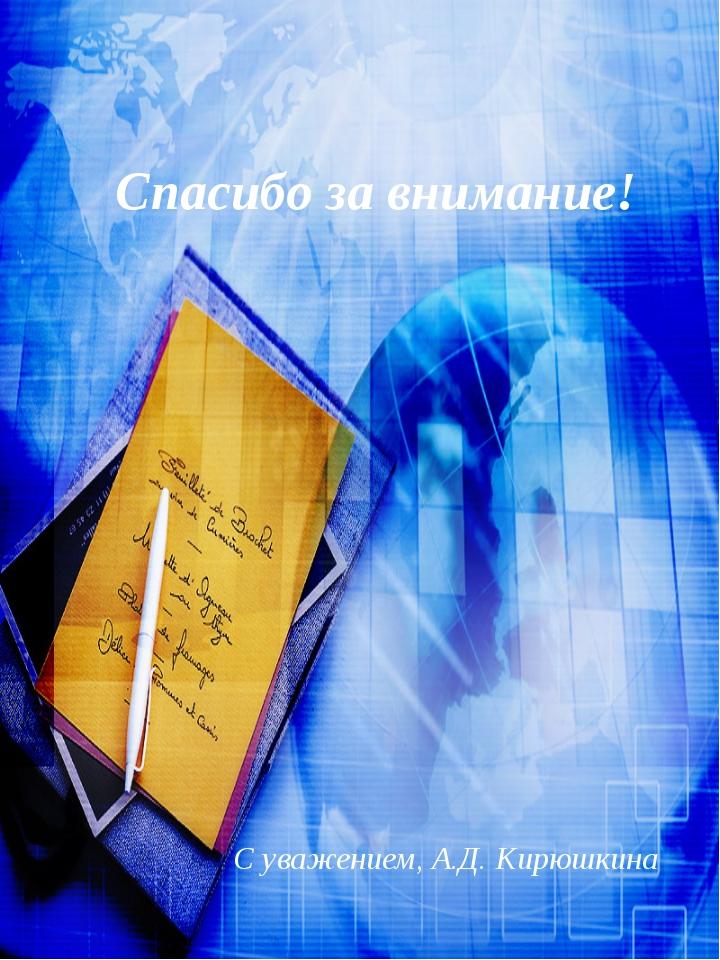 Спасибо за внимание! С уважением, А.Д. Кирюшкина